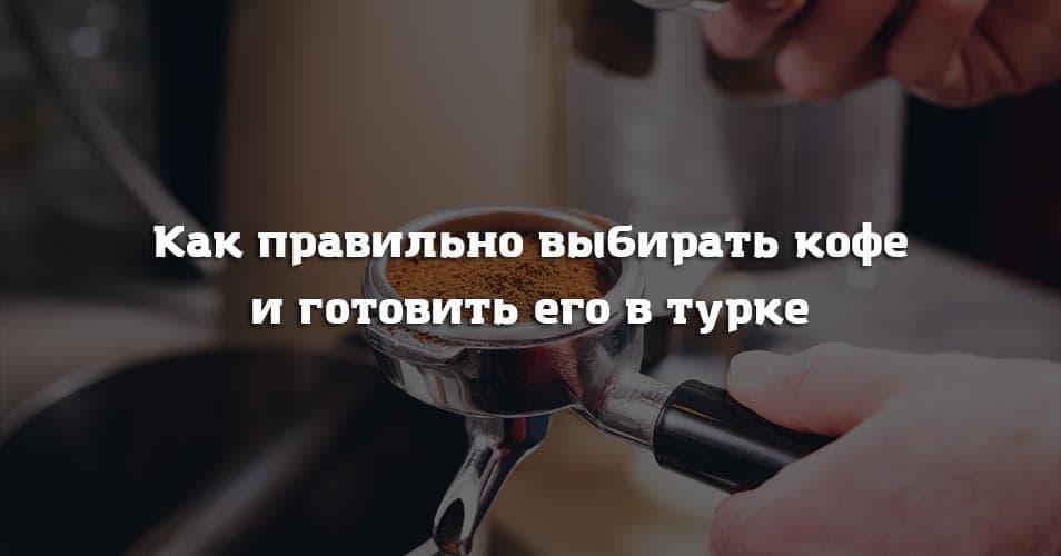 Как правильно выбирать кофе и готовить его в турке